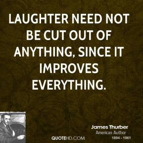 Laughter need not be cut out of anything, since it improves everything.
