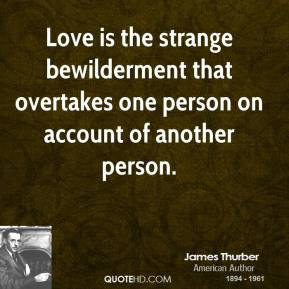 Love is the strange bewilderment that overtakes one person on account of another person.