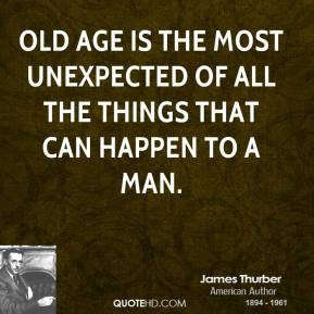 James Thurber - Old age is the most unexpected of all the things that can happen to a man.