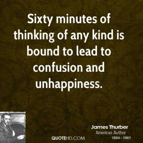 James Thurber - Sixty minutes of thinking of any kind is bound to lead to confusion and unhappiness.