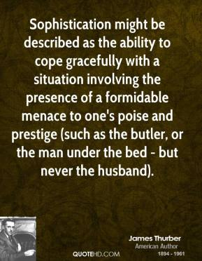 Sophistication might be described as the ability to cope gracefully with a situation involving the presence of a formidable menace to one's poise and prestige (such as the butler, or the man under the bed - but never the husband).