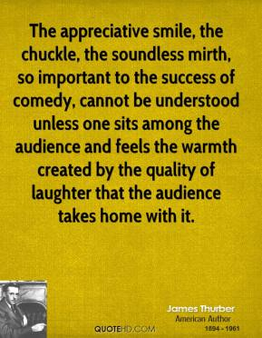 The appreciative smile, the chuckle, the soundless mirth, so important to the success of comedy, cannot be understood unless one sits among the audience and feels the warmth created by the quality of laughter that the audience takes home with it.