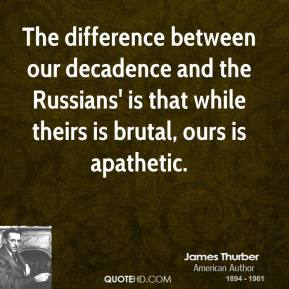 The difference between our decadence and the Russians' is that while theirs is brutal, ours is apathetic.