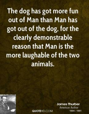 James Thurber - The dog has got more fun out of Man than Man has got out of the dog, for the clearly demonstrable reason that Man is the more laughable of the two animals.