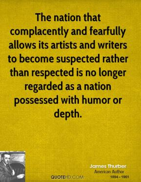 James Thurber - The nation that complacently and fearfully allows its artists and writers to become suspected rather than respected is no longer regarded as a nation possessed with humor or depth.