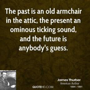 The past is an old armchair in the attic, the present an ominous ticking sound, and the future is anybody's guess.