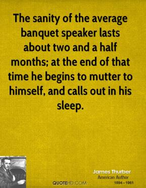 The sanity of the average banquet speaker lasts about two and a half months; at the end of that time he begins to mutter to himself, and calls out in his sleep.