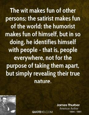The wit makes fun of other persons; the satirist makes fun of the world; the humorist makes fun of himself, but in so doing, he identifies himself with people - that is, people everywhere, not for the purpose of taking them apart, but simply revealing their true nature.