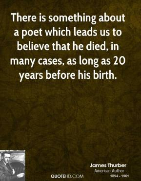 James Thurber - There is something about a poet which leads us to believe that he died, in many cases, as long as 20 years before his birth.