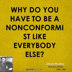 James Thurber - Why do you have to be a nonconformist like everybody else?