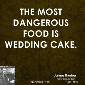 James Thurber - The most dangerous food is wedding cake.
