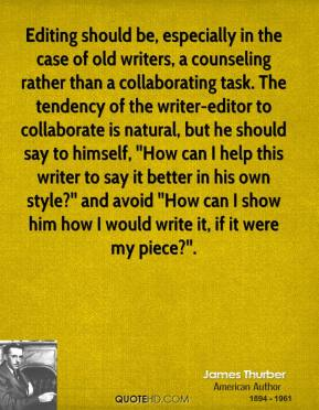 Editing should be, especially in the case of old writers, a counseling rather than a collaborating task. The tendency of the writer-editor to collaborate is natural, but he should say to himself, ''How can I help this writer to say it better in his own style?'' and avoid ''How can I show him how I would write it, if it were my piece?''.