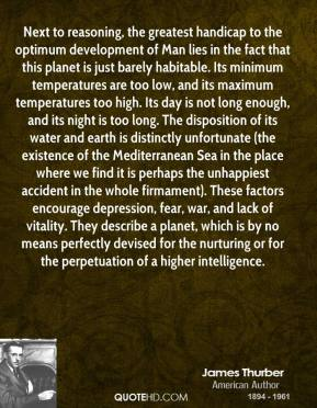 Next to reasoning, the greatest handicap to the optimum development of Man lies in the fact that this planet is just barely habitable. Its minimum temperatures are too low, and its maximum temperatures too high. Its day is not long enough, and its night is too long. The disposition of its water and earth is distinctly unfortunate (the existence of the Mediterranean Sea in the place where we find it is perhaps the unhappiest accident in the whole firmament). These factors encourage depression, fear, war, and lack of vitality. They describe a planet, which is by no means perfectly devised for the nurturing or for the perpetuation of a higher intelligence.