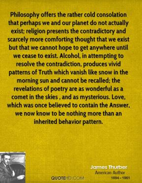 Philosophy offers the rather cold consolation that perhaps we and our planet do not actually exist; religion presents the contradictory and scarcely more comforting thought that we exist but that we cannot hope to get anywhere until we cease to exist. Alcohol, in attempting to resolve the contradiction, produces vivid patterns of Truth which vanish like snow in the morning sun and cannot be recalled; the revelations of poetry are as wonderful as a comet in the skies , and as mysterious. Love, which was once believed to contain the Answer, we now know to be nothing more than an inherited behavior pattern.