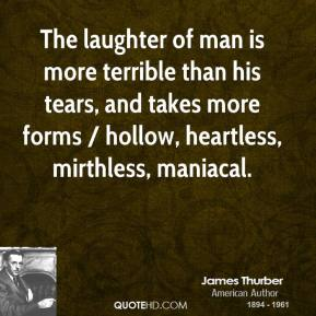 The laughter of man is more terrible than his tears, and takes more forms / hollow, heartless, mirthless, maniacal.