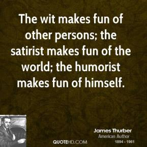 James Thurber - The wit makes fun of other persons; the satirist makes fun of the world; the humorist makes fun of himself.