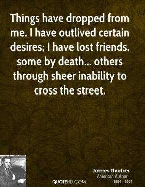 Things have dropped from me. I have outlived certain desires; I have lost friends, some by death... others through sheer inability to cross the street.