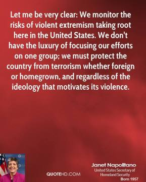 Janet Napolitano - Let me be very clear: We monitor the risks of violent extremism taking root here in the United States. We don't have the luxury of focusing our efforts on one group; we must protect the country from terrorism whether foreign or homegrown, and regardless of the ideology that motivates its violence.