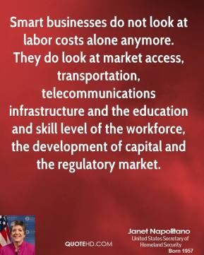 Smart businesses do not look at labor costs alone anymore. They do look at market access, transportation, telecommunications infrastructure and the education and skill level of the workforce, the development of capital and the regulatory market.