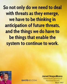 So not only do we need to deal with threats as they emerge, we have to be thinking in anticipation of future threats, and the things we do have to be things that enable the system to continue to work.