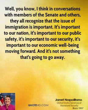 Well, you know, I think in conversations with members of the Senate and others, they all recognize that the issue of immigration is important. It's important to our nation, it's important to our public safety, it's important to our security, it's important to our economic well-being moving forward. And it's not something that's going to go away.