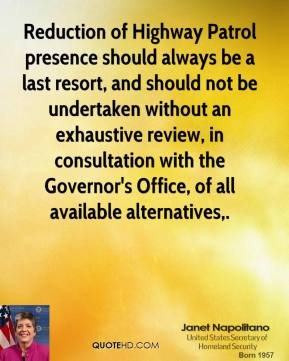 Janet Napolitano  - Reduction of Highway Patrol presence should always be a last resort, and should not be undertaken without an exhaustive review, in consultation with the Governor's Office, of all available alternatives.