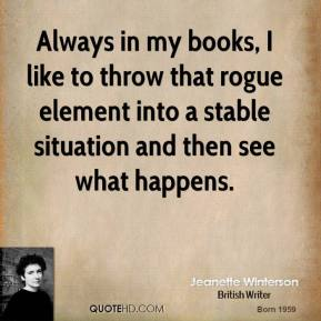 Jeanette Winterson - Always in my books, I like to throw that rogue element into a stable situation and then see what happens.