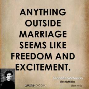Jeanette Winterson - Anything outside marriage seems like freedom and excitement.