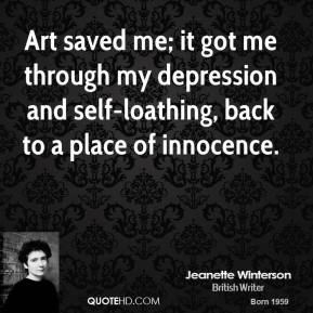Jeanette Winterson - Art saved me; it got me through my depression and self-loathing, back to a place of innocence.