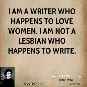 I am a writer who happens to love women. I am not a lesbian who happens to write.