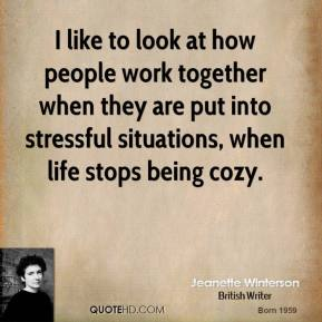 I like to look at how people work together when they are put into stressful situations, when life stops being cozy.