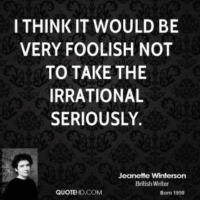 I think it would be very foolish not to take the irrational seriously.