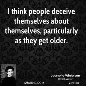 I think people deceive themselves about themselves, particularly as they get older.