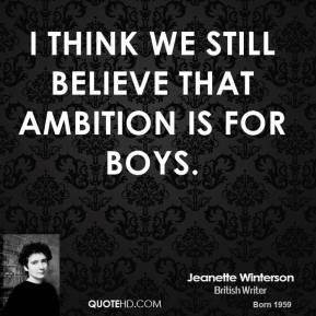Jeanette Winterson - I think we still believe that ambition is for boys.