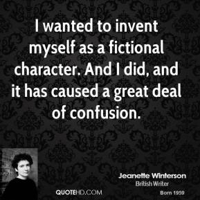 Jeanette Winterson - I wanted to invent myself as a fictional character. And I did, and it has caused a great deal of confusion.