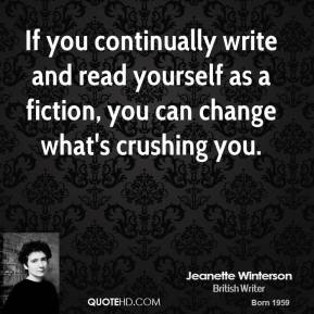 Jeanette Winterson - If you continually write and read yourself as a fiction, you can change what's crushing you.