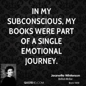 Jeanette Winterson - In my subconscious, my books were part of a single emotional journey.