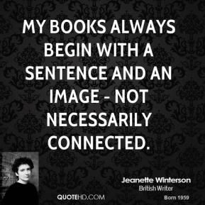 Jeanette Winterson - My books always begin with a sentence and an image - not necessarily connected.