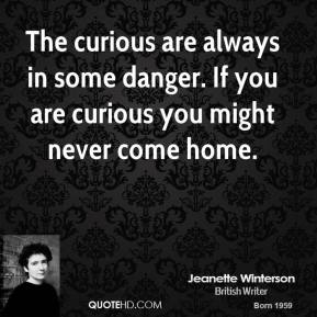 Jeanette Winterson - The curious are always in some danger. If you are curious you might never come home.