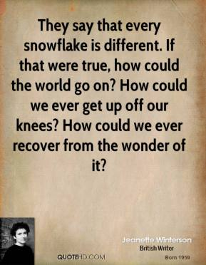 Jeanette Winterson - They say that every snowflake is different. If that were true, how could the world go on? How could we ever get up off our knees? How could we ever recover from the wonder of it?