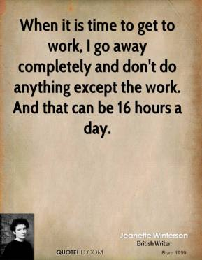 Jeanette Winterson - When it is time to get to work, I go away completely and don't do anything except the work. And that can be 16 hours a day.