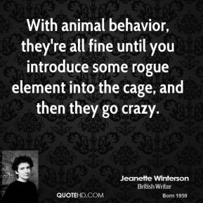 Jeanette Winterson - With animal behavior, they're all fine until you introduce some rogue element into the cage, and then they go crazy.