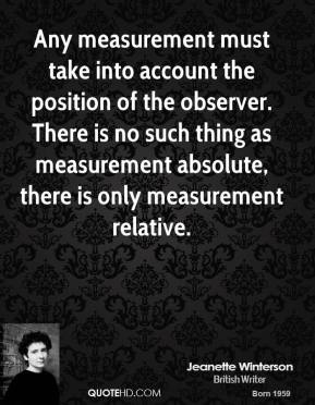 Jeanette Winterson  - Any measurement must take into account the position of the observer. There is no such thing as measurement absolute, there is only measurement relative.