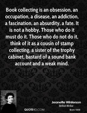 Jeanette Winterson  - Book collecting is an obsession, an occupation, a disease, an addiction, a fascination, an absurdity, a fate. It is not a hobby. Those who do it must do it. Those who do not do it, think of it as a cousin of stamp collecting, a sister of the trophy cabinet, bastard of a sound bank account and a weak mind.