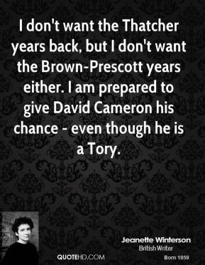 Jeanette Winterson  - I don't want the Thatcher years back, but I don't want the Brown-Prescott years either. I am prepared to give David Cameron his chance - even though he is a Tory.