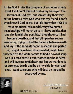 Jeanette Winterson  - I miss God. I miss the company of someone utterly loyal. I still don't think of God as my betrayer. The servants of God, yes, but servants by their very nature betray. I miss God who was my friend. I don't even know if God exists, but I do know that if God is your emotional role model, very few human relationships will match up to it. I have an idea that one day it might be possible, I thought once it had become possible, and that glimpse has set me wandering, trying to find the balance between earth and sky. If the servants hadn't rushed in and parted us, I might have been disappointed, might have snatched off the white samite to find a bowl of soup. As it is, I can't settle, I want someone who is fierce and will love me until death and knows that love is as strong as death, and be on my side for ever and ever. I want someone who will destroy me and be destroyed by me.