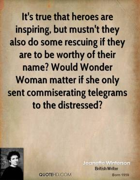Jeanette Winterson  - It's true that heroes are inspiring, but mustn't they also do some rescuing if they are to be worthy of their name? Would Wonder Woman matter if she only sent commiserating telegrams to the distressed?