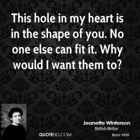Jeanette Winterson  - This hole in my heart is in the shape of you. No one else can fit it. Why would I want them to?