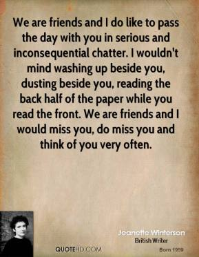 Jeanette Winterson  - We are friends and I do like to pass the day with you in serious and inconsequential chatter. I wouldn't mind washing up beside you, dusting beside you, reading the back half of the paper while you read the front. We are friends and I would miss you, do miss you and think of you very often.