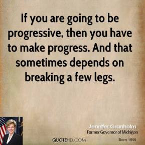 Jennifer Granholm - If you are going to be progressive, then you have to make progress. And that sometimes depends on breaking a few legs.